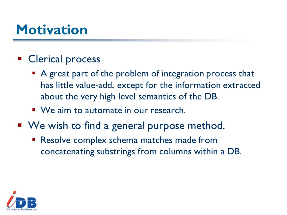 Motivation  Clerical process  A great part of the problem of integration process that has little value-add, except for the information extracted about the very high level semantics of the DB.