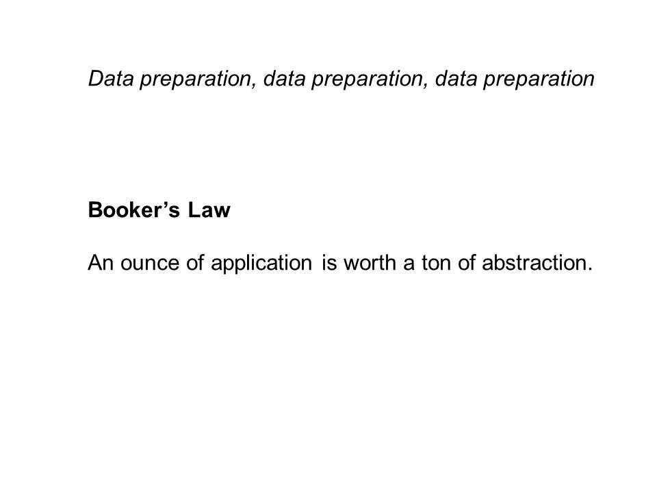 Data preparation, data preparation, data preparation Booker's Law An ounce of application is worth a ton of abstraction.