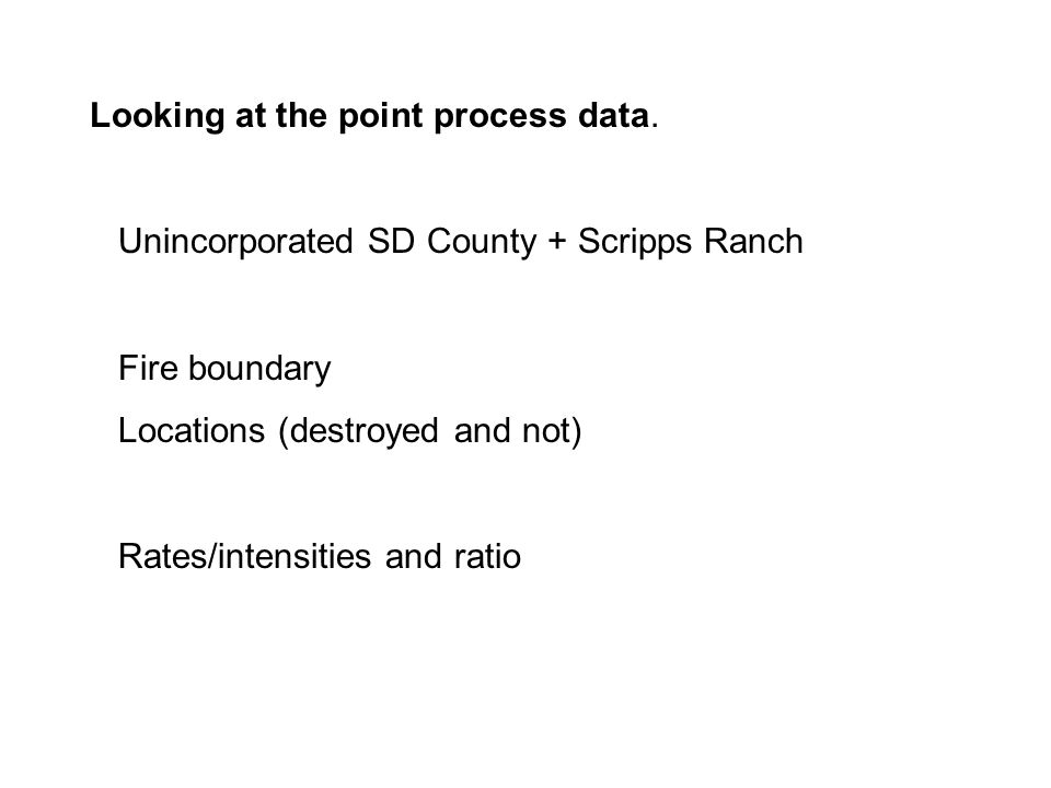 Looking at the point process data. Unincorporated SD County + Scripps Ranch Fire boundary Locations (destroyed and not) Rates/intensities and ratio