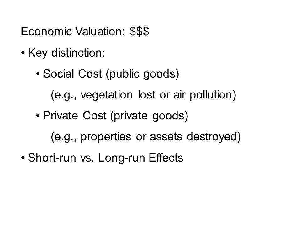 Economic Valuation: $$$ Key distinction: Social Cost (public goods) (e.g., vegetation lost or air pollution) Private Cost (private goods) (e.g., properties or assets destroyed) Short-run vs.