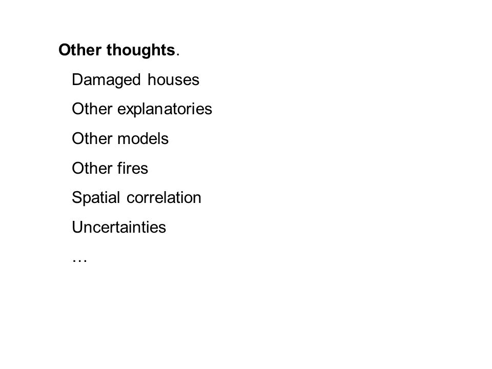 Other thoughts. Damaged houses Other explanatories Other models Other fires Spatial correlation Uncertainties …
