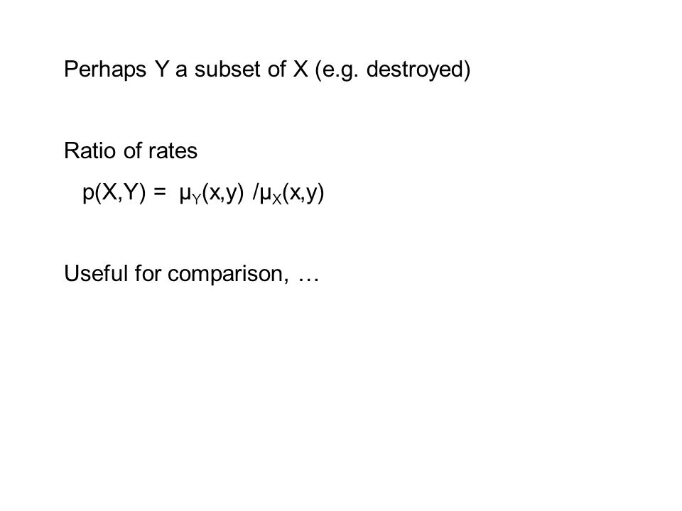 Perhaps Y a subset of X (e.g. destroyed) Ratio of rates p(X,Y) = μ Y (x,y) /μ X (x,y) Useful for comparison, …