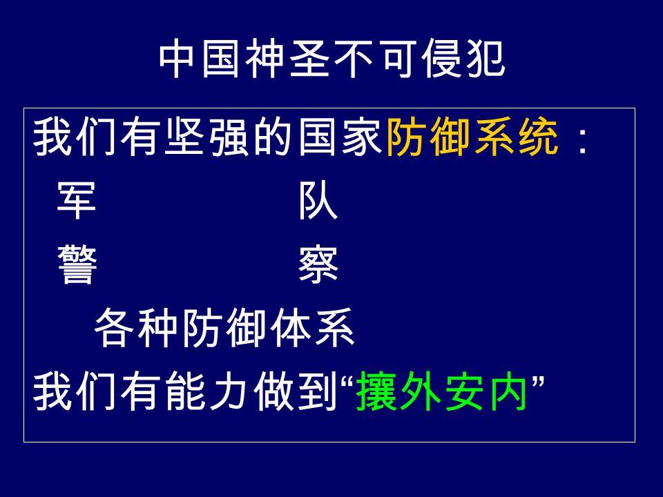 中国神圣不可侵犯 我们有坚强的国家防御系统: 军 队 警 察 各种防御体系 我们有能力做到 攘外安内