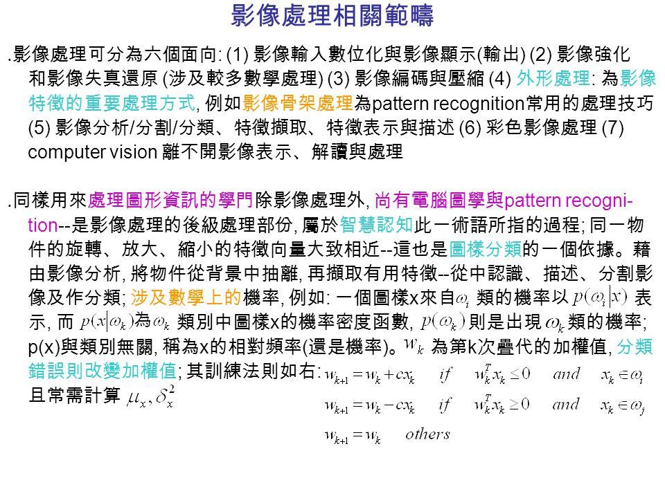 影像處理相關範疇 ․影像處理可分為六個面向 : (1) 影像輸入數位化與影像顯示 ( 輸出 ) (2) 影像強化 和影像失真還原 ( 涉及較多數學處理 ) (3) 影像編碼與壓縮 (4) 外形處理 : 為影像 特徵的重要處理方式, 例如影像骨架處理為 pattern recognition 常用的處理技巧 (5) 影像分析 / 分割 / 分類、特徵擷取、特徵表示與描述 (6) 彩色影像處理 (7) computer vision 離不開影像表示、解讀與處理 ․同樣用來處理圖形資訊的學門除影像處理外, 尚有電腦圖學與 pattern recogni- tion-- 是影像處理的後級處理部份, 屬於智慧認知此一術語所指的過程 ; 同一物 件的旋轉、放大、縮小的特徵向量大致相近 -- 這也是圖樣分類的一個依據。藉 由影像分析, 將物件從背景中抽離, 再擷取有用特徵 -- 從中認識、描述、分割影 像及作分類 ; 涉及數學上的機率, 例如 : 一個圖樣 x 來自 類的機率以 表 示, 而 類別中圖樣 x 的機率密度函數, 則是出現 類的機率 ; p(x) 與類別無關, 稱為 x 的相對頻率 ( 還是機率 ) 。 為第 k 次疊代的加權值, 分類 錯誤則改變加權值 ; 其訓練法則如右 : 且常需計算