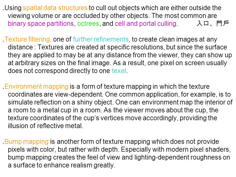 ․ Using spatial data structures to cull out objects which are either outside the viewing volume or are occluded by other objects. The most common are