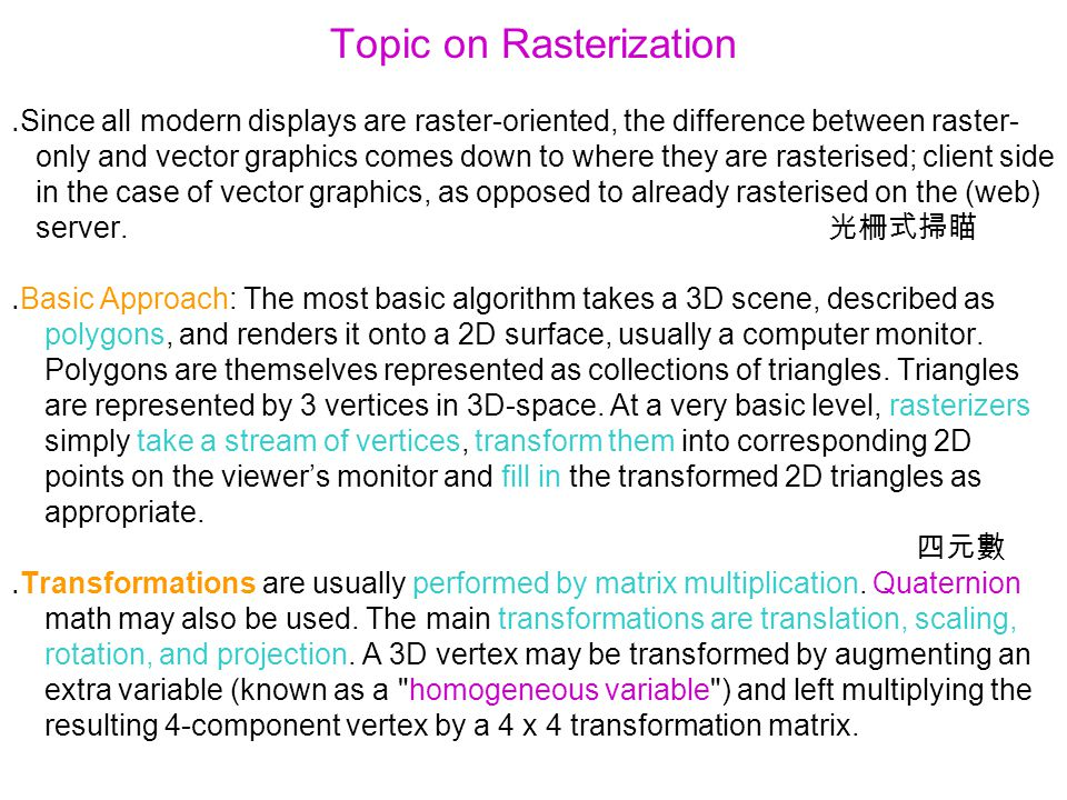 Topic on Rasterization ․ Since all modern displays are raster-oriented, the difference between raster- only and vector graphics comes down to where they are rasterised; client side in the case of vector graphics, as opposed to already rasterised on the (web) server.