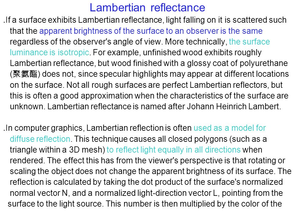 Lambertian reflectance ․ If a surface exhibits Lambertian reflectance, light falling on it is scattered such that the apparent brightness of the surface to an observer is the same regardless of the observer s angle of view.