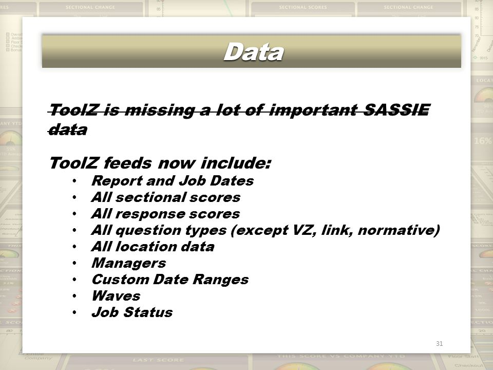 DataData 31 ToolZ is missing a lot of important SASSIE data ToolZ feeds now include: Report and Job Dates All sectional scores All response scores All question types (except VZ, link, normative) All location data Managers Custom Date Ranges Waves Job Status