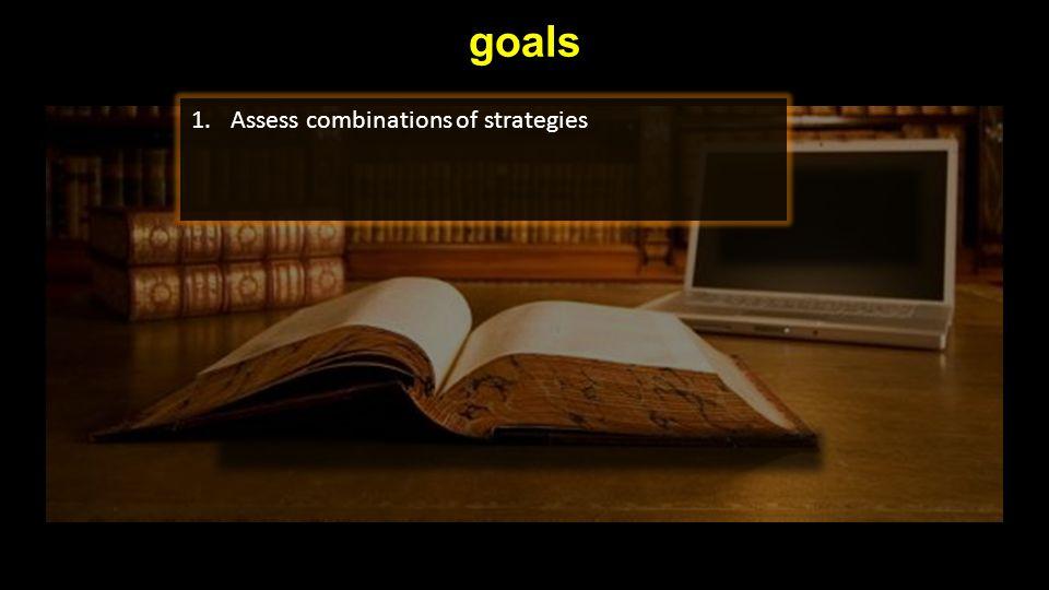 goals 1.Assess combinations of strategies