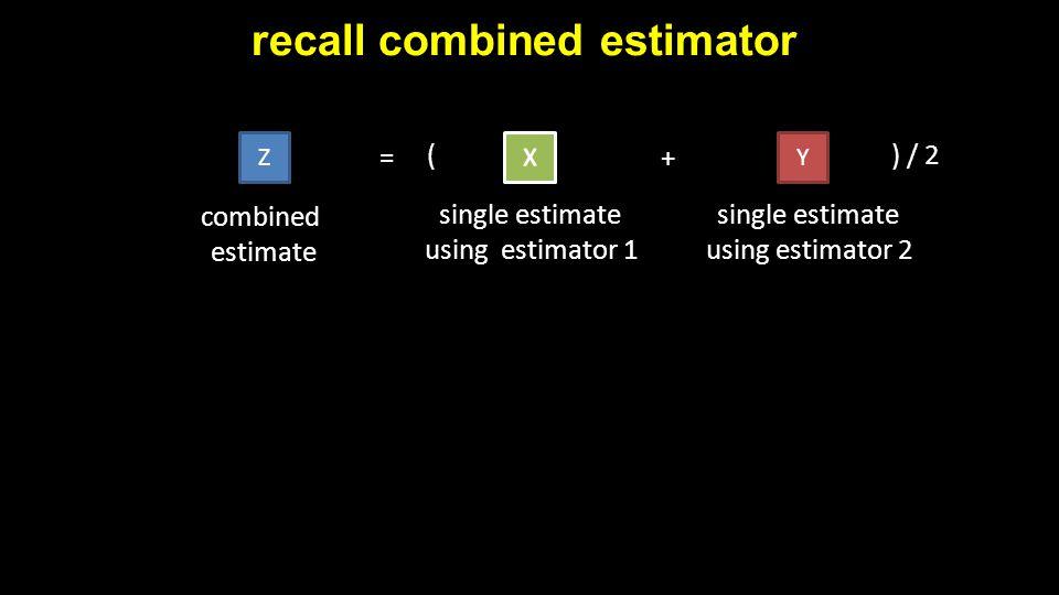 recall combined estimator ZY = + combined estimate single estimate using estimator 1 single estimate using estimator 2 () / 2