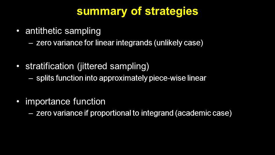 summary of strategies antithetic sampling –zero variance for linear integrands (unlikely case) stratification (jittered sampling) –splits function int