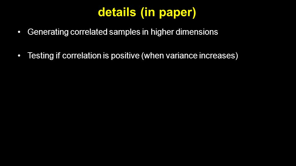 details (in paper) Generating correlated samples in higher dimensions Testing if correlation is positive (when variance increases)