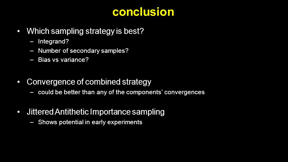 conclusion Which sampling strategy is best? –Integrand? –Number of secondary samples? –Bias vs variance? Convergence of combined strategy –could be be