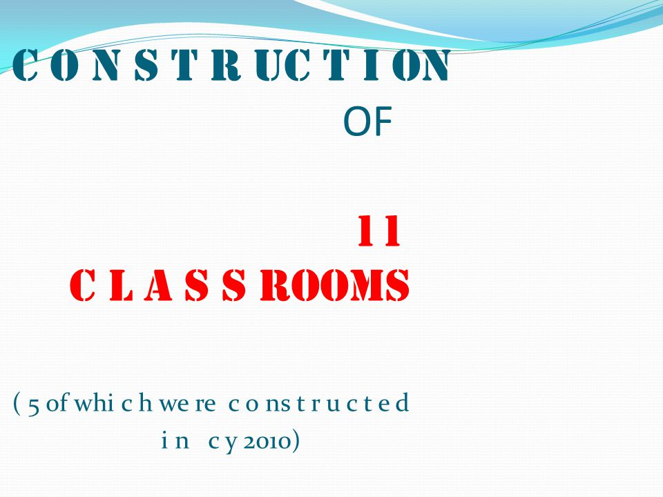 C O N S T R UC T I ON OF 11 C L A S S ROOMS ( 5 of whi c h we re c o ns t r u c t e d i n c y 2010)