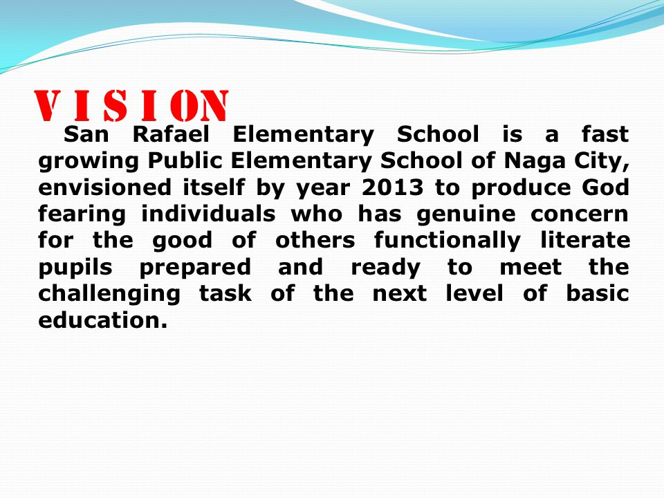MI S S I O N As an institution of learning we are committed to produce pupils who have learned to know God and become mindful of others and of his surroundings, and learned the basic skills that would help him meet the challenges of secondary education.