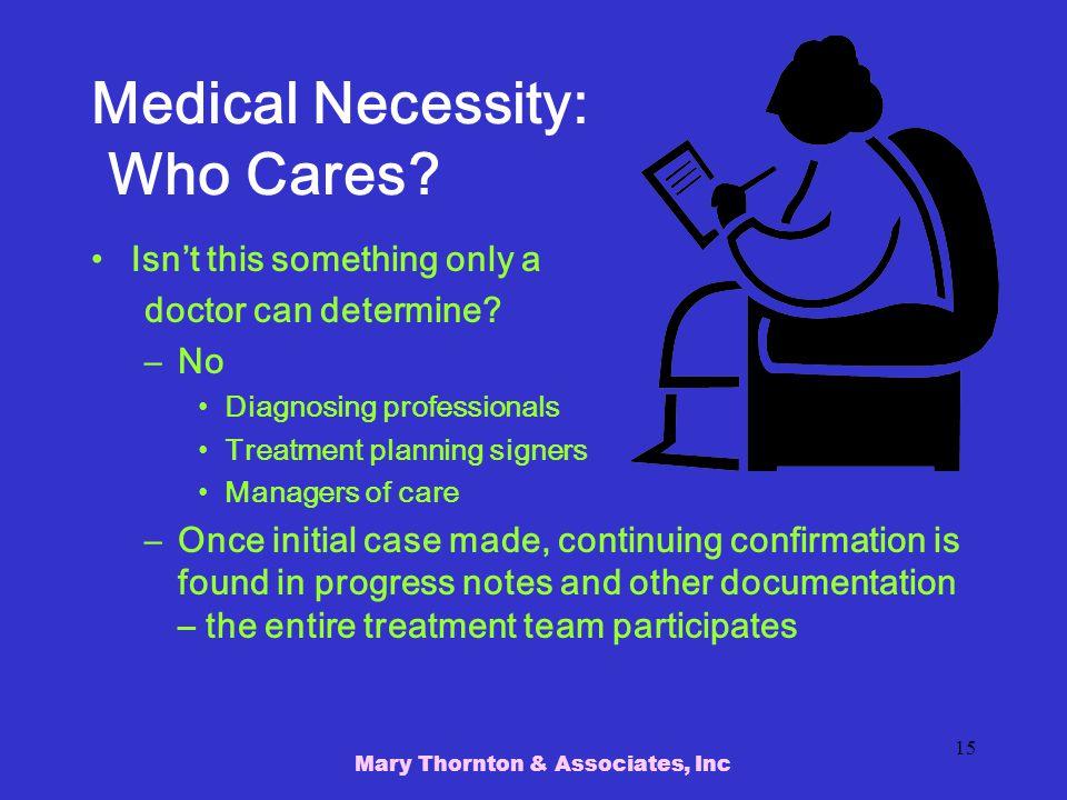 Mary Thornton & Associates, Inc 15 Medical Necessity: Who Cares.