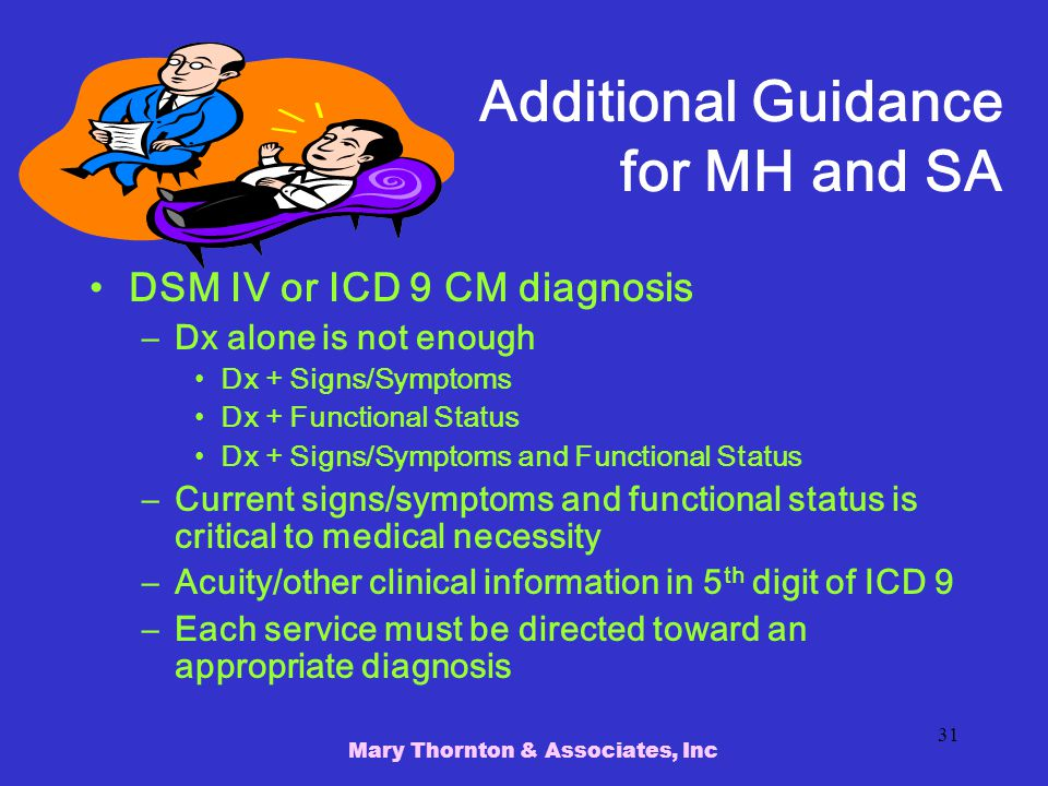 Mary Thornton & Associates, Inc 31 Additional Guidance for MH and SA DSM IV or ICD 9 CM diagnosis –Dx alone is not enough Dx + Signs/Symptoms Dx + Functional Status Dx + Signs/Symptoms and Functional Status –Current signs/symptoms and functional status is critical to medical necessity –Acuity/other clinical information in 5 th digit of ICD 9 –Each service must be directed toward an appropriate diagnosis