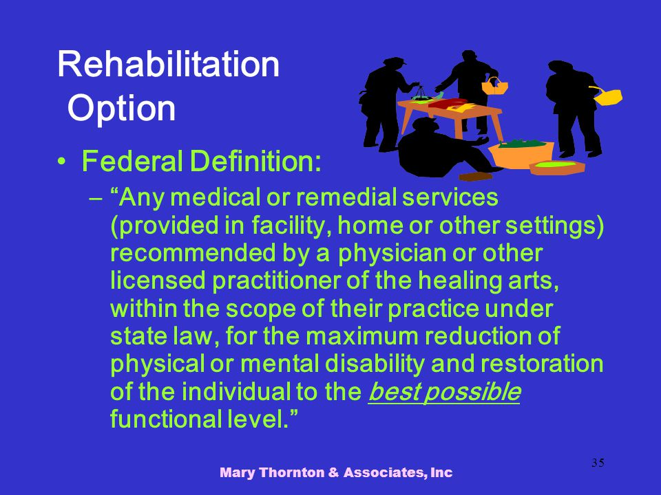 Mary Thornton & Associates, Inc 35 Rehabilitation Option Federal Definition: – Any medical or remedial services (provided in facility, home or other settings) recommended by a physician or other licensed practitioner of the healing arts, within the scope of their practice under state law, for the maximum reduction of physical or mental disability and restoration of the individual to the best possible functional level.