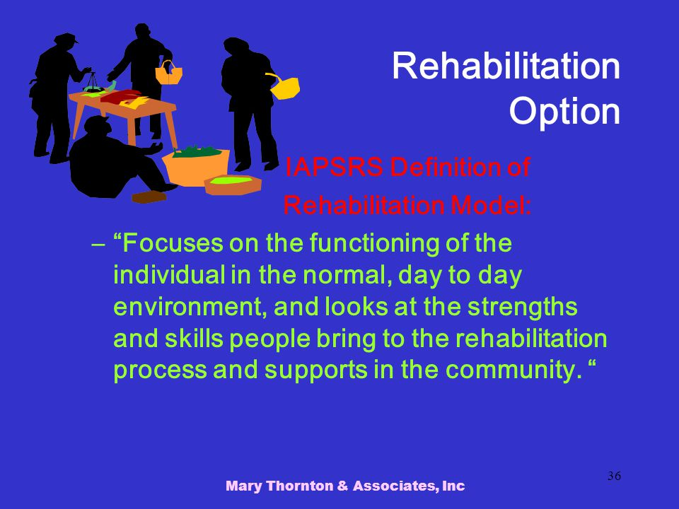Mary Thornton & Associates, Inc 36 Rehabilitation Option IAPSRS Definition of Rehabilitation Model: – Focuses on the functioning of the individual in the normal, day to day environment, and looks at the strengths and skills people bring to the rehabilitation process and supports in the community.