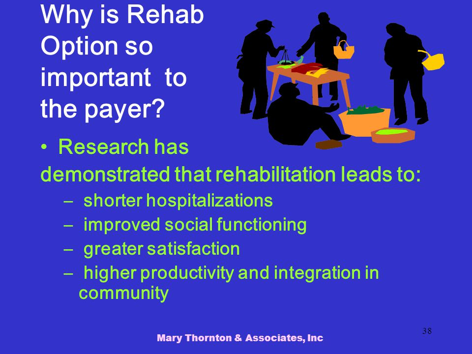 Mary Thornton & Associates, Inc 38 Why is Rehab Option so important to the payer.