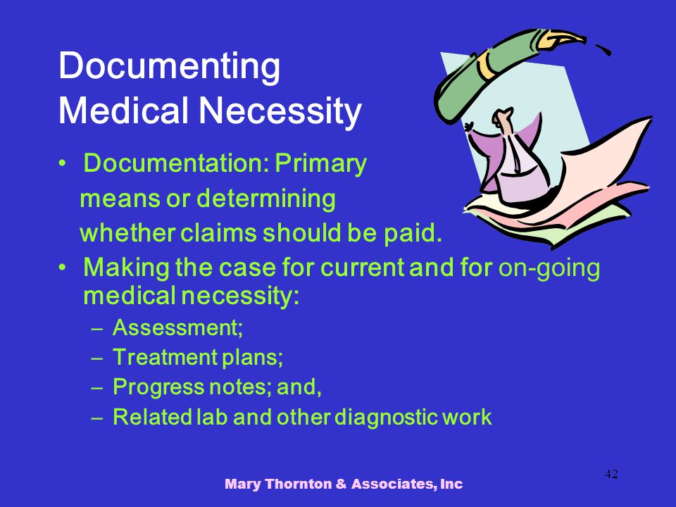 Mary Thornton & Associates, Inc 42 Documenting Medical Necessity Documentation: Primary means or determining whether claims should be paid.