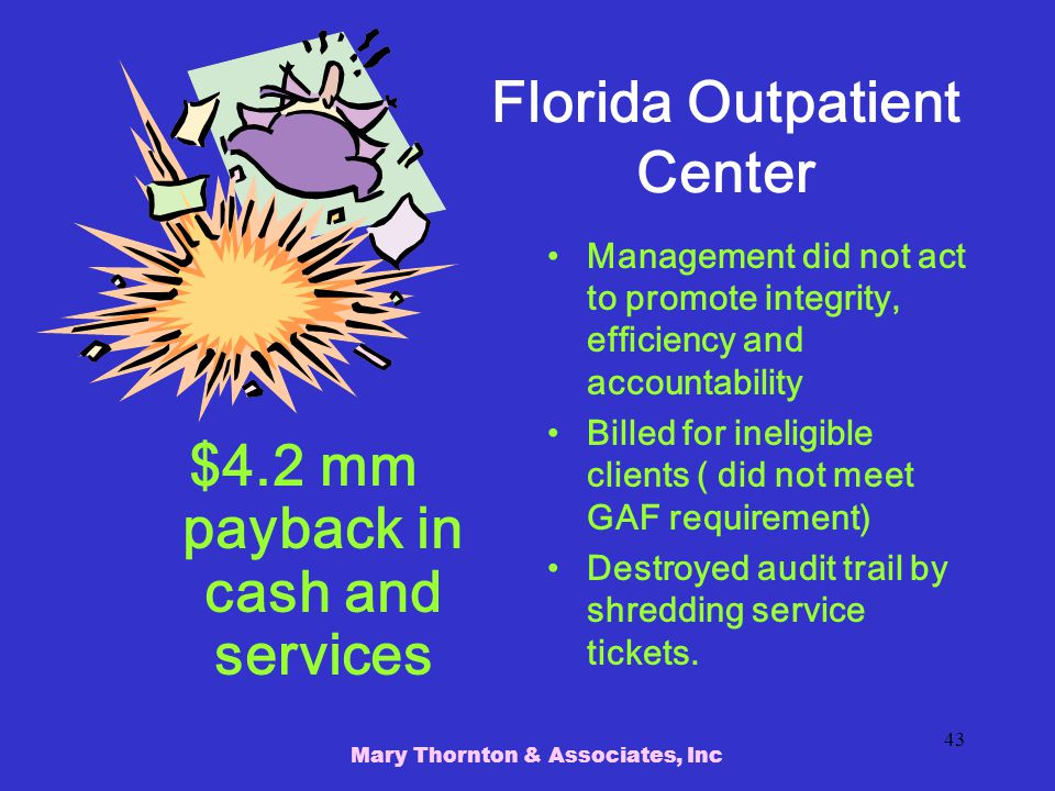 Mary Thornton & Associates, Inc 43 Florida Outpatient Center $4.2 mm payback in cash and services Management did not act to promote integrity, efficiency and accountability Billed for ineligible clients ( did not meet GAF requirement) Destroyed audit trail by shredding service tickets.