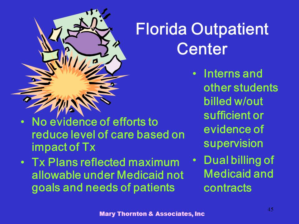 Mary Thornton & Associates, Inc 45 Florida Outpatient Center No evidence of efforts to reduce level of care based on impact of Tx Tx Plans reflected maximum allowable under Medicaid not goals and needs of patients Interns and other students billed w/out sufficient or evidence of supervision Dual billing of Medicaid and contracts