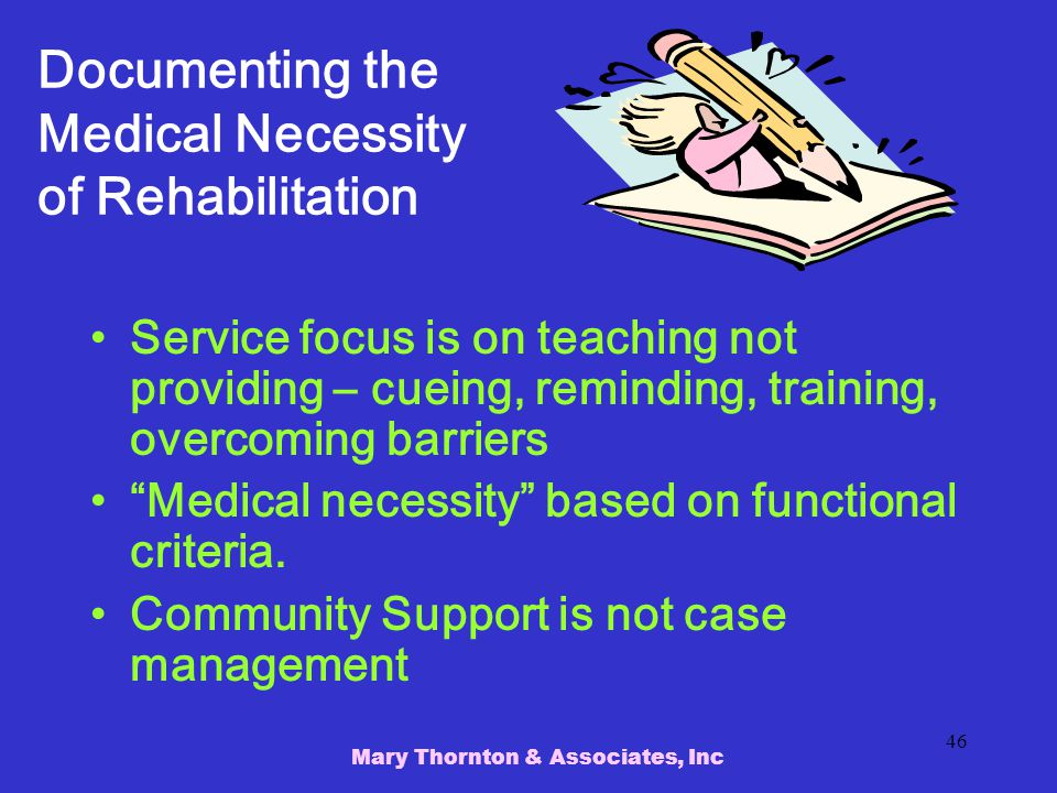 Mary Thornton & Associates, Inc 46 Documenting the Medical Necessity of Rehabilitation Service focus is on teaching not providing – cueing, reminding, training, overcoming barriers Medical necessity based on functional criteria.