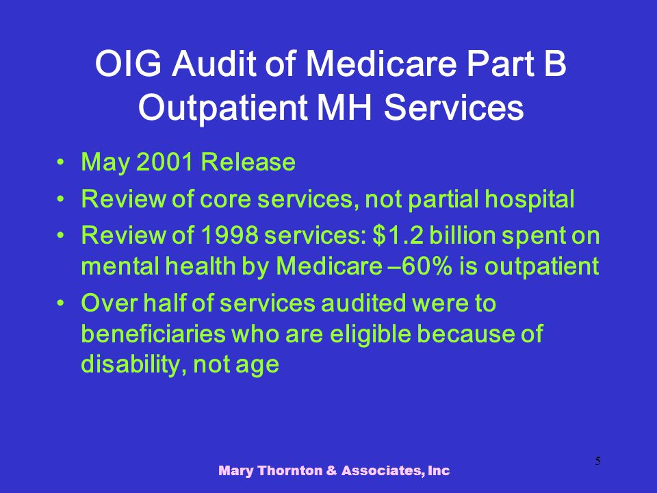 Mary Thornton & Associates, Inc 5 OIG Audit of Medicare Part B Outpatient MH Services May 2001 Release Review of core services, not partial hospital Review of 1998 services: $1.2 billion spent on mental health by Medicare –60% is outpatient Over half of services audited were to beneficiaries who are eligible because of disability, not age