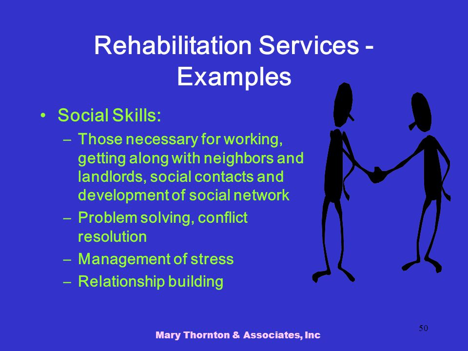 Mary Thornton & Associates, Inc 50 Rehabilitation Services - Examples Social Skills: –Those necessary for working, getting along with neighbors and landlords, social contacts and development of social network –Problem solving, conflict resolution –Management of stress –Relationship building