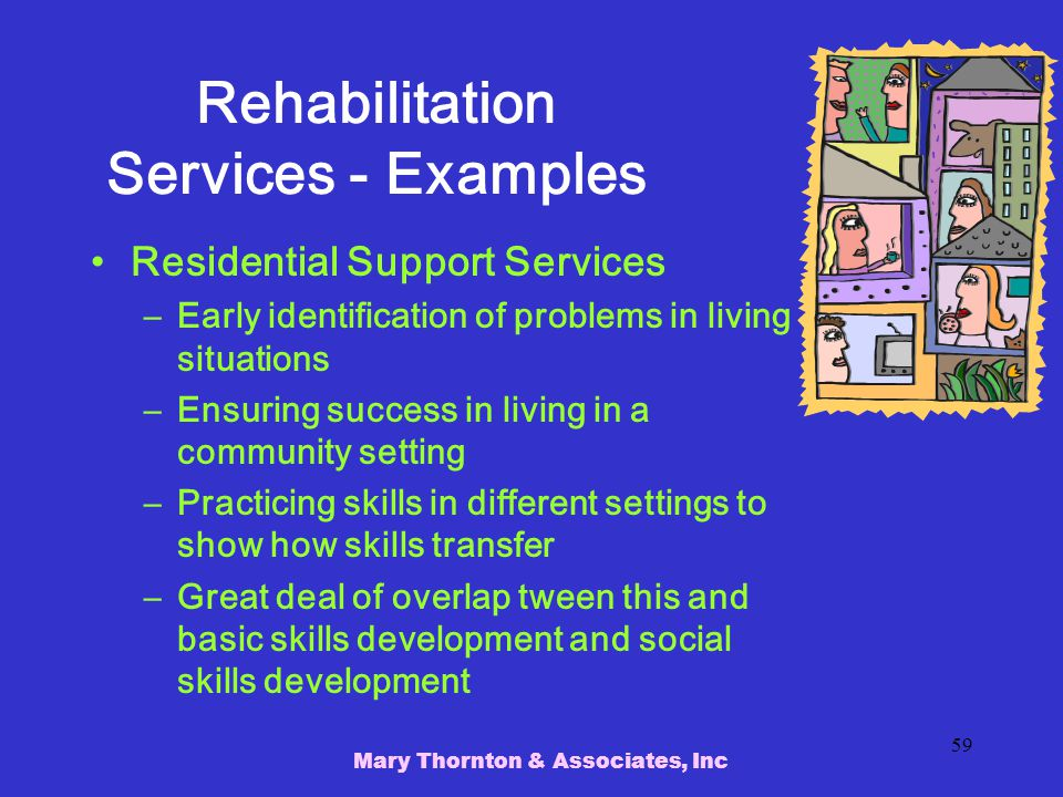 Mary Thornton & Associates, Inc 59 Rehabilitation Services - Examples Residential Support Services –Early identification of problems in living situations –Ensuring success in living in a community setting –Practicing skills in different settings to show how skills transfer –Great deal of overlap tween this and basic skills development and social skills development