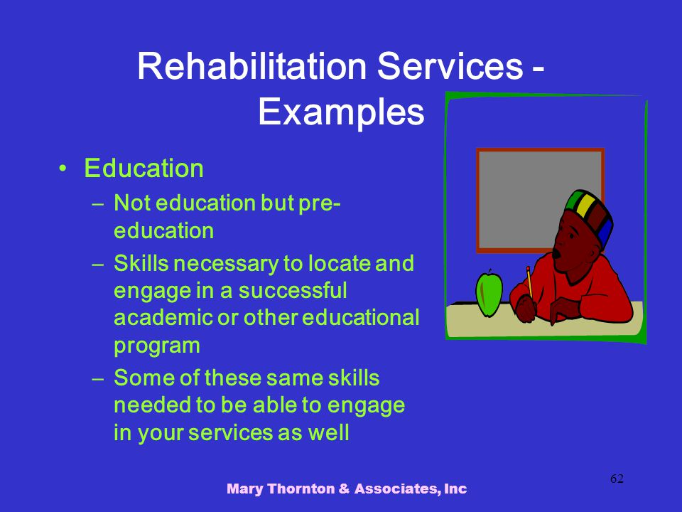 Mary Thornton & Associates, Inc 62 Rehabilitation Services - Examples Education –Not education but pre- education –Skills necessary to locate and engage in a successful academic or other educational program –Some of these same skills needed to be able to engage in your services as well