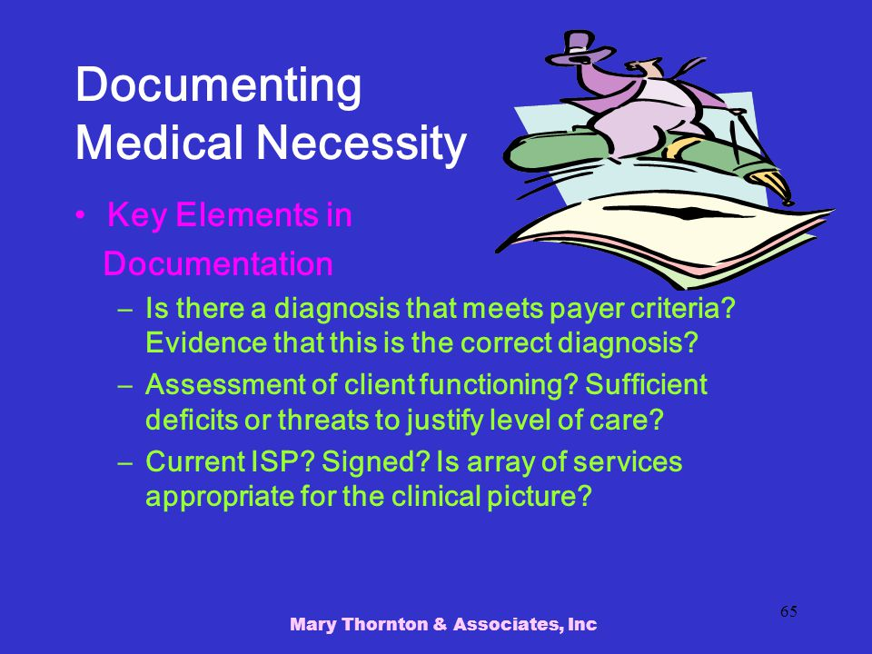 Mary Thornton & Associates, Inc 65 Documenting Medical Necessity Key Elements in Documentation –Is there a diagnosis that meets payer criteria.