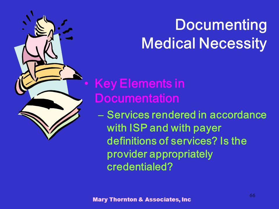 Mary Thornton & Associates, Inc 66 Documenting Medical Necessity Key Elements in Documentation –Services rendered in accordance with ISP and with payer definitions of services.