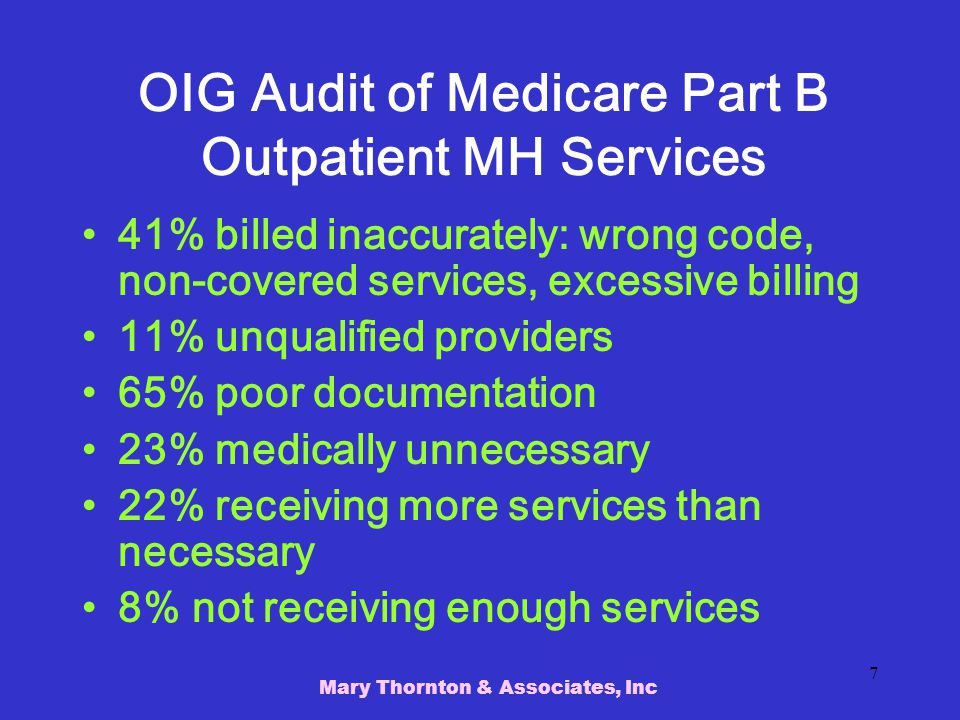 Mary Thornton & Associates, Inc 7 OIG Audit of Medicare Part B Outpatient MH Services 41% billed inaccurately: wrong code, non-covered services, excessive billing 11% unqualified providers 65% poor documentation 23% medically unnecessary 22% receiving more services than necessary 8% not receiving enough services