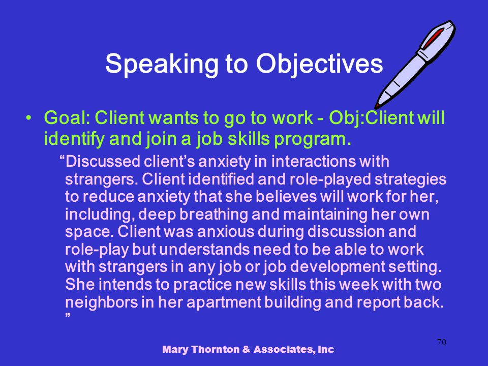 Mary Thornton & Associates, Inc 70 Speaking to Objectives Goal: Client wants to go to work - Obj:Client will identify and join a job skills program.