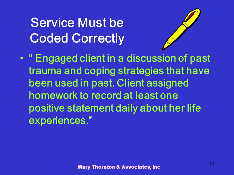 Mary Thornton & Associates, Inc 72 Service Must be Coded Correctly Engaged client in a discussion of past trauma and coping strategies that have been used in past.