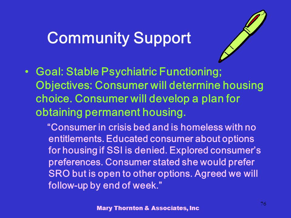 Mary Thornton & Associates, Inc 76 Community Support Goal: Stable Psychiatric Functioning; Objectives: Consumer will determine housing choice.