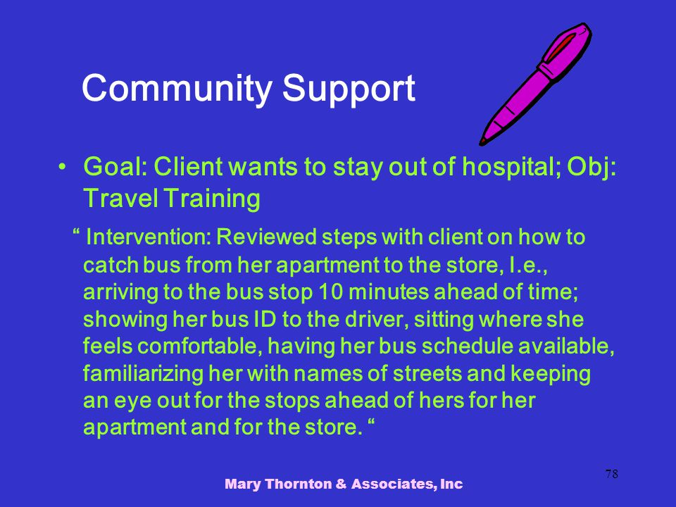 Mary Thornton & Associates, Inc 78 Community Support Goal: Client wants to stay out of hospital; Obj: Travel Training Intervention: Reviewed steps with client on how to catch bus from her apartment to the store, I.e., arriving to the bus stop 10 minutes ahead of time; showing her bus ID to the driver, sitting where she feels comfortable, having her bus schedule available, familiarizing her with names of streets and keeping an eye out for the stops ahead of hers for her apartment and for the store.