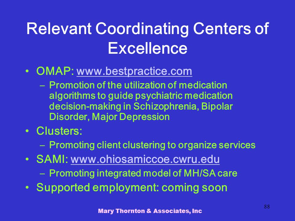 Mary Thornton & Associates, Inc 88 Relevant Coordinating Centers of Excellence OMAP: www.bestpractice.comwww.bestpractice.com –Promotion of the utilization of medication algorithms to guide psychiatric medication decision-making in Schizophrenia, Bipolar Disorder, Major Depression Clusters: –Promoting client clustering to organize services SAMI: www.ohiosamiccoe.cwru.eduwww.ohiosamiccoe.cwru.edu –Promoting integrated model of MH/SA care Supported employment: coming soon