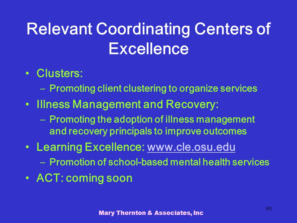 Mary Thornton & Associates, Inc 90 Relevant Coordinating Centers of Excellence Clusters: –Promoting client clustering to organize services Illness Management and Recovery: –Promoting the adoption of illness management and recovery principals to improve outcomes Learning Excellence: www.cle.osu.eduwww.cle.osu.edu –Promotion of school-based mental health services ACT: coming soon