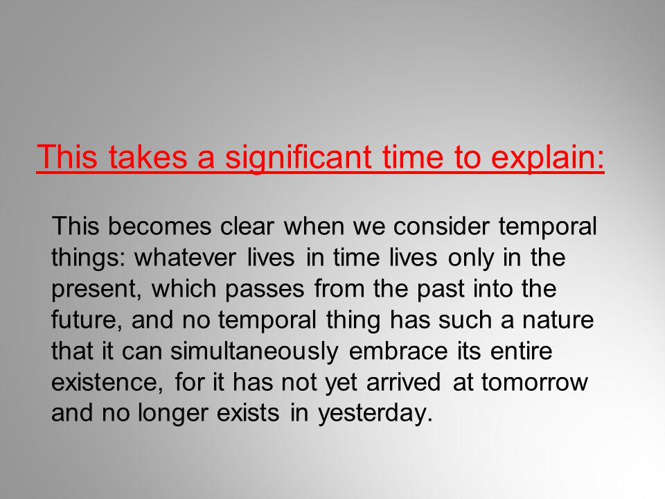 This takes a significant time to explain: This becomes clear when we consider temporal things: whatever lives in time lives only in the present, which