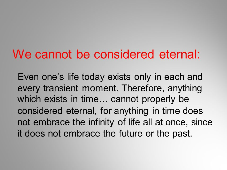We cannot be considered eternal: Even one's life today exists only in each and every transient moment. Therefore, anything which exists in time … cann