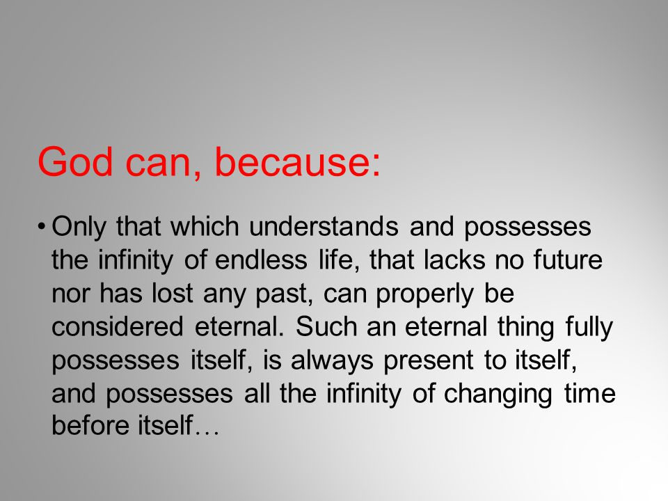 God can, because: Only that which understands and possesses the infinity of endless life, that lacks no future nor has lost any past, can properly be