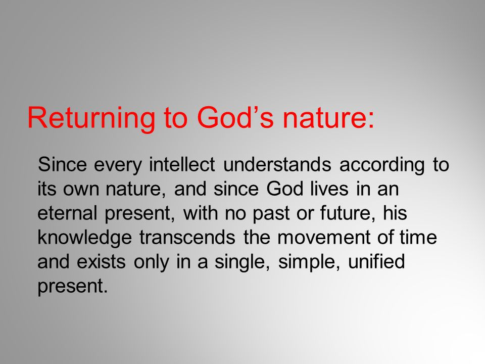 Returning to God's nature: Since every intellect understands according to its own nature, and since God lives in an eternal present, with no past or f