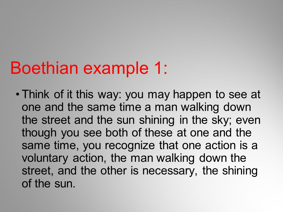 Boethian example 1: Think of it this way: you may happen to see at one and the same time a man walking down the street and the sun shining in the sky;