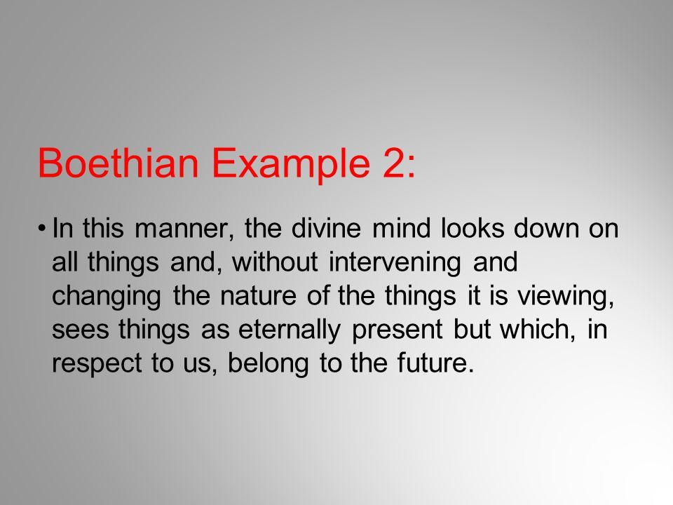 Boethian Example 2: In this manner, the divine mind looks down on all things and, without intervening and changing the nature of the things it is view