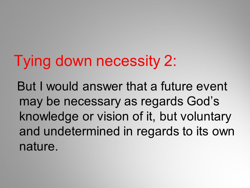 Tying down necessity 2: But I would answer that a future event may be necessary as regards God's knowledge or vision of it, but voluntary and undeterm