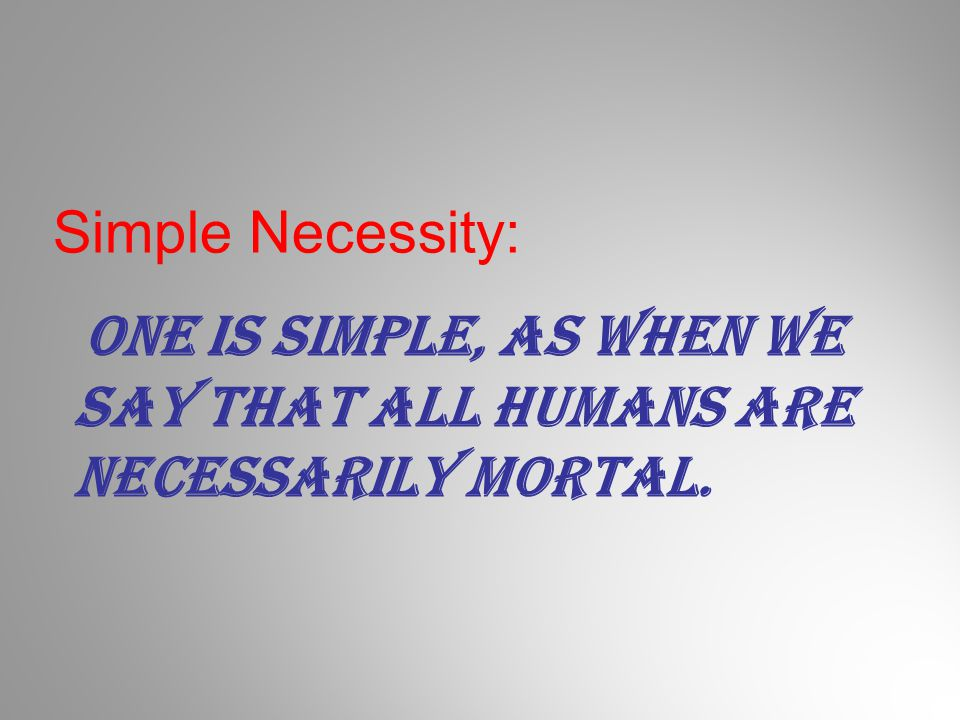 Simple Necessity: One is simple, as when we say that all humans are necessarily mortal.