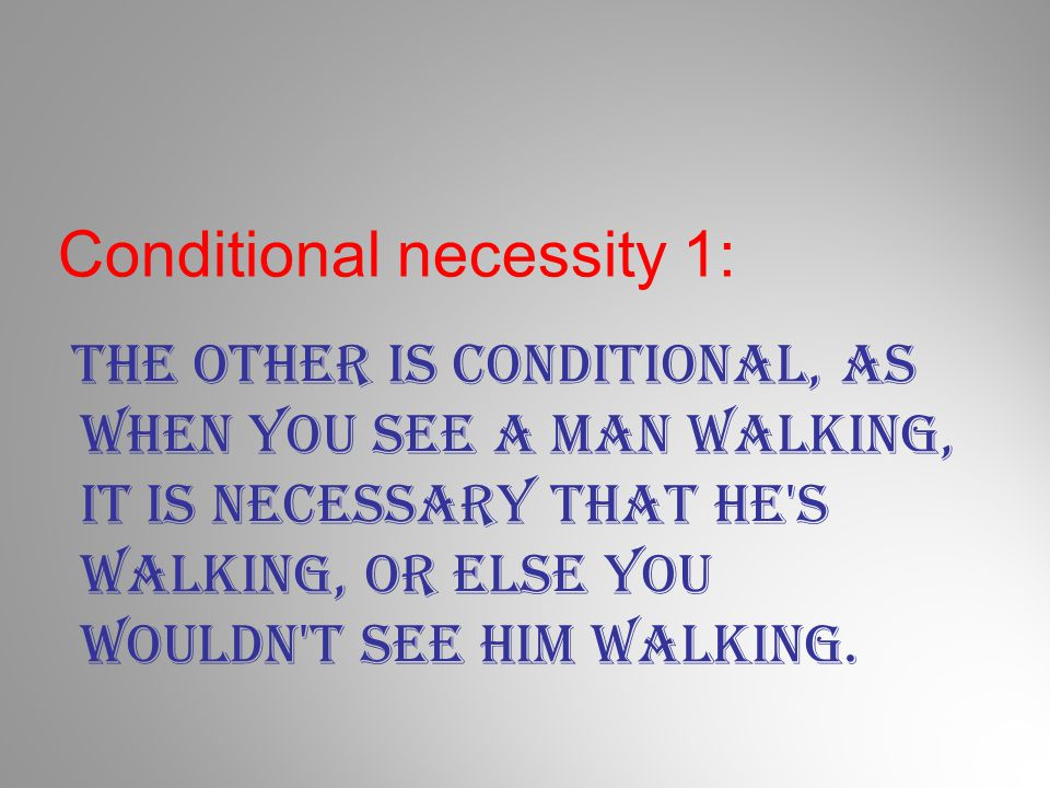 Conditional necessity 1: The other is conditional, as when you see a man walking, it is necessary that he's walking, or else you wouldn't see him walk